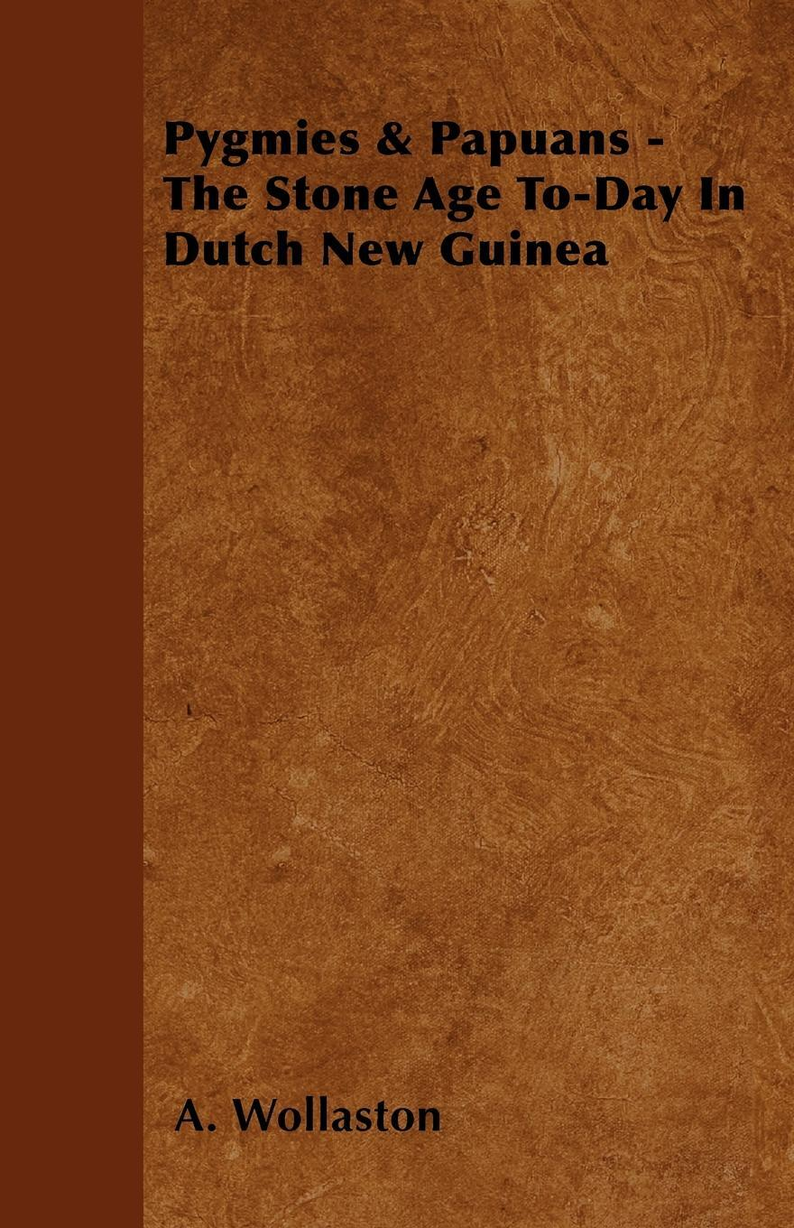Pygmies & Papuans - The Stone Age To-Day In Dutch New Guinea. A. Wollaston