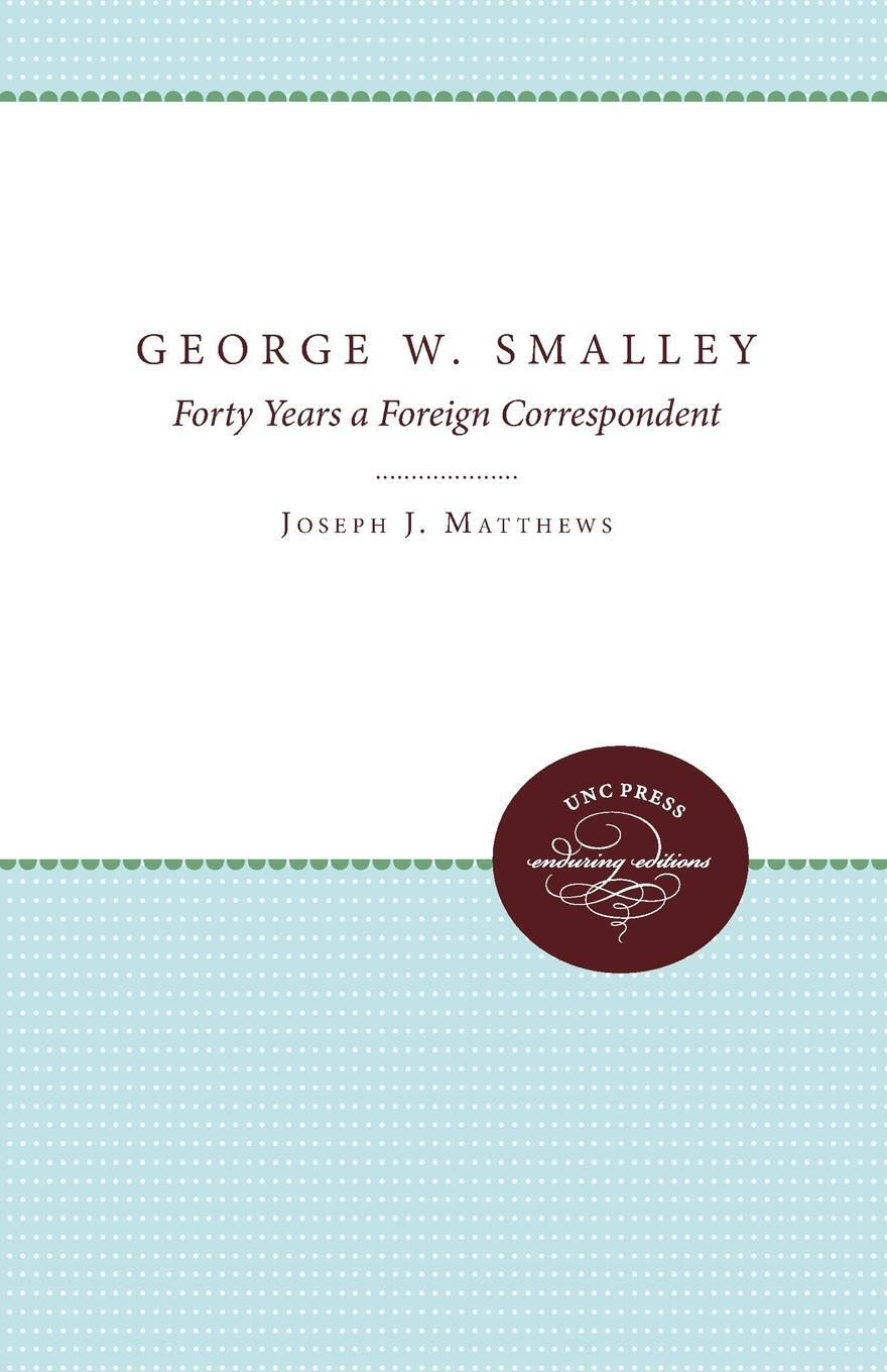 George W. Smalley. Forty Years a Foreign Correspondent