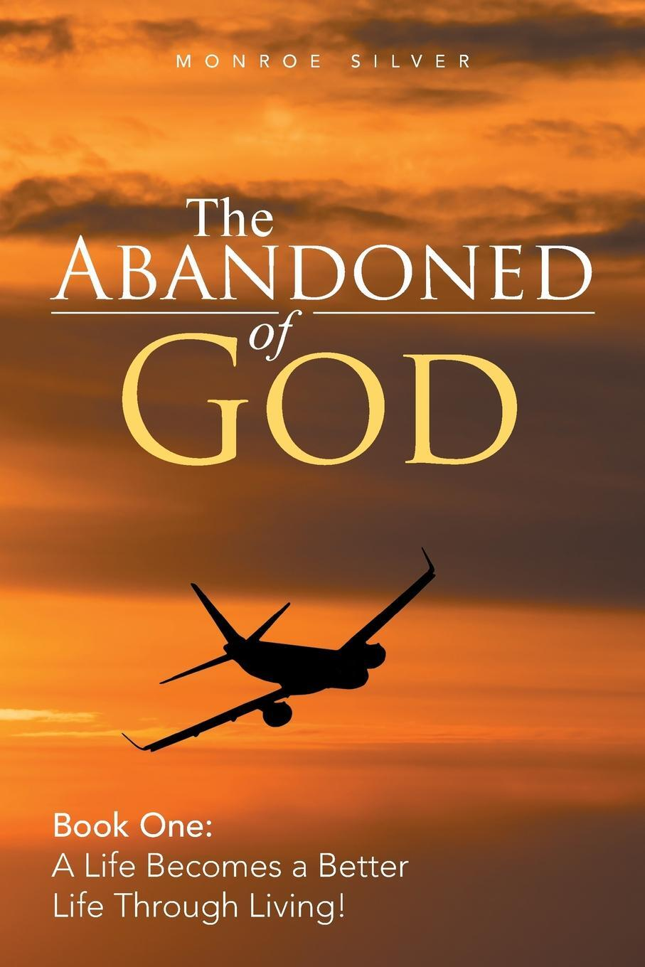 The Abandoned of God. Book One: a Life Becomes a Better Life Through Living!