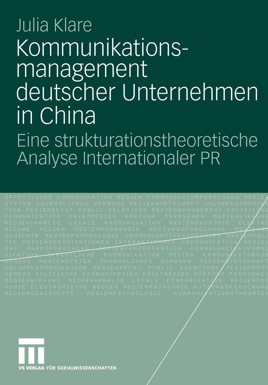 Kommunikationsmanagement deutscher Unternehmen in China. Eine strukturationstheoretische Analyse Internationaler PR. Julia Klare