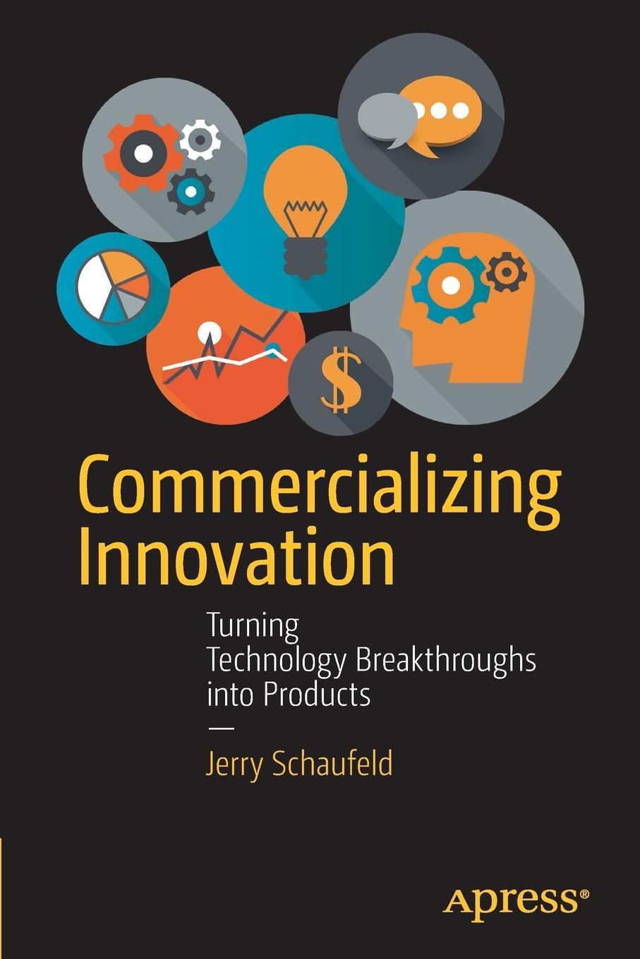 Jerome Schaufeld. Commercializing Innovation. Turning Technology Breakthroughs into Products