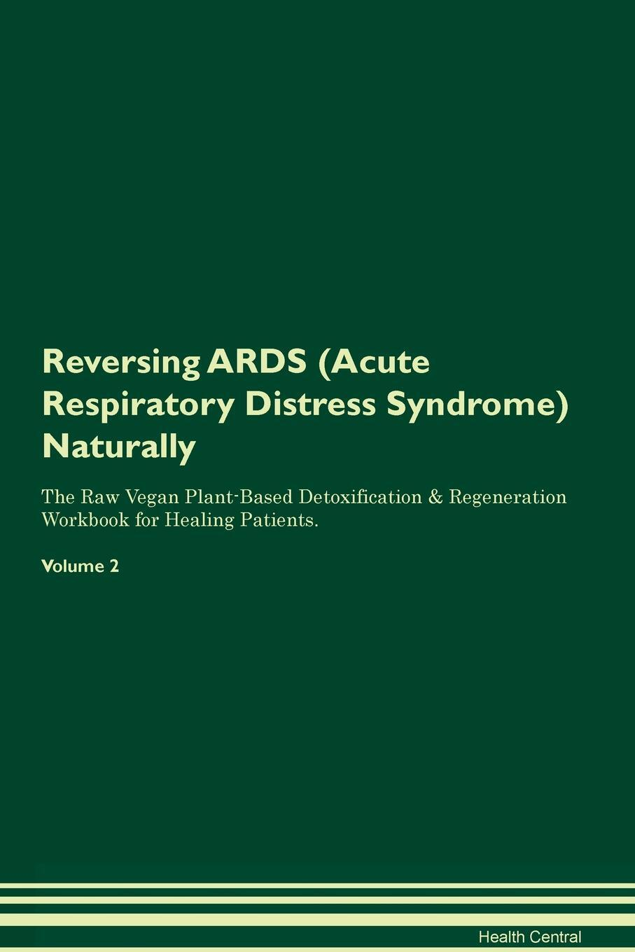 Reversing ARDS (Acute Respiratory Distress Syndrome) Naturally The Raw Vegan Plant-Based Detoxification & Regeneration Workbook for Healing Patients. Volume 2