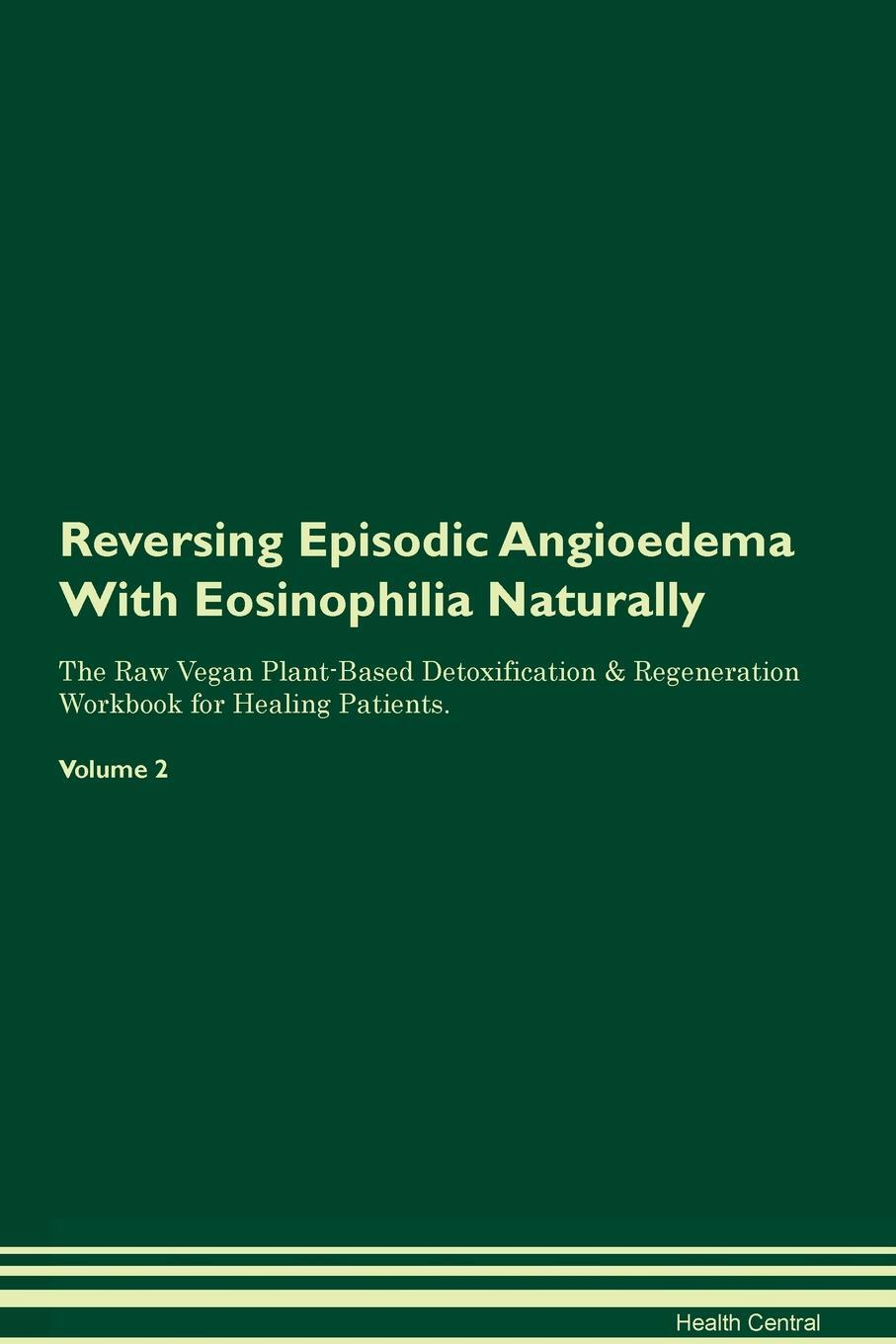 Reversing Episodic Angioedema With Eosinophilia Naturally The Raw Vegan Plant-Based Detoxification & Regeneration Workbook for Healing Patients. Volume 2