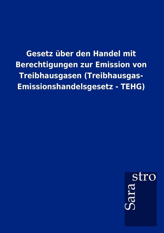 Gesetz uber den Handel mit Berechtigungen zur Emission von Treibhausgasen (Treibhausgas- Emissionshandelsgesetz - TEHG). Sarastro GmbH