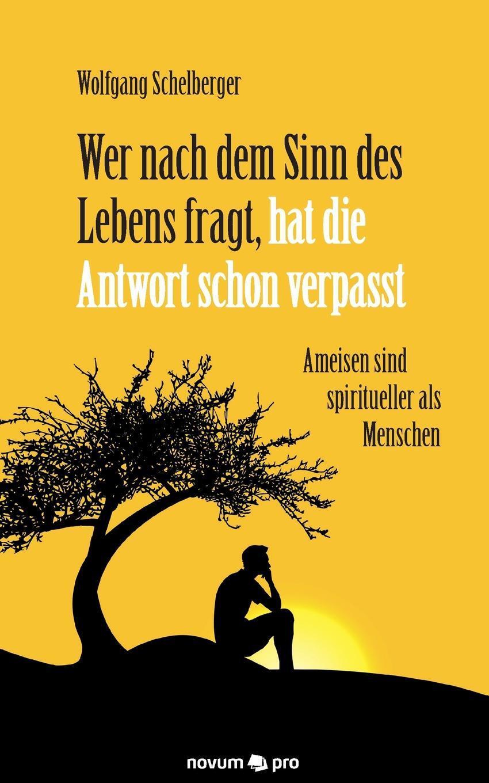Wolfgang Schelberger. Wer nach dem Sinn des Lebens fragt, hat die Antwort schon verpasst