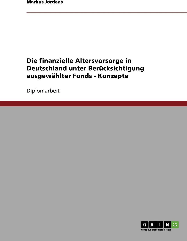 Die finanzielle Altersvorsorge in Deutschland unter Berucksichtigung ausgewahlter Fonds - Konzepte