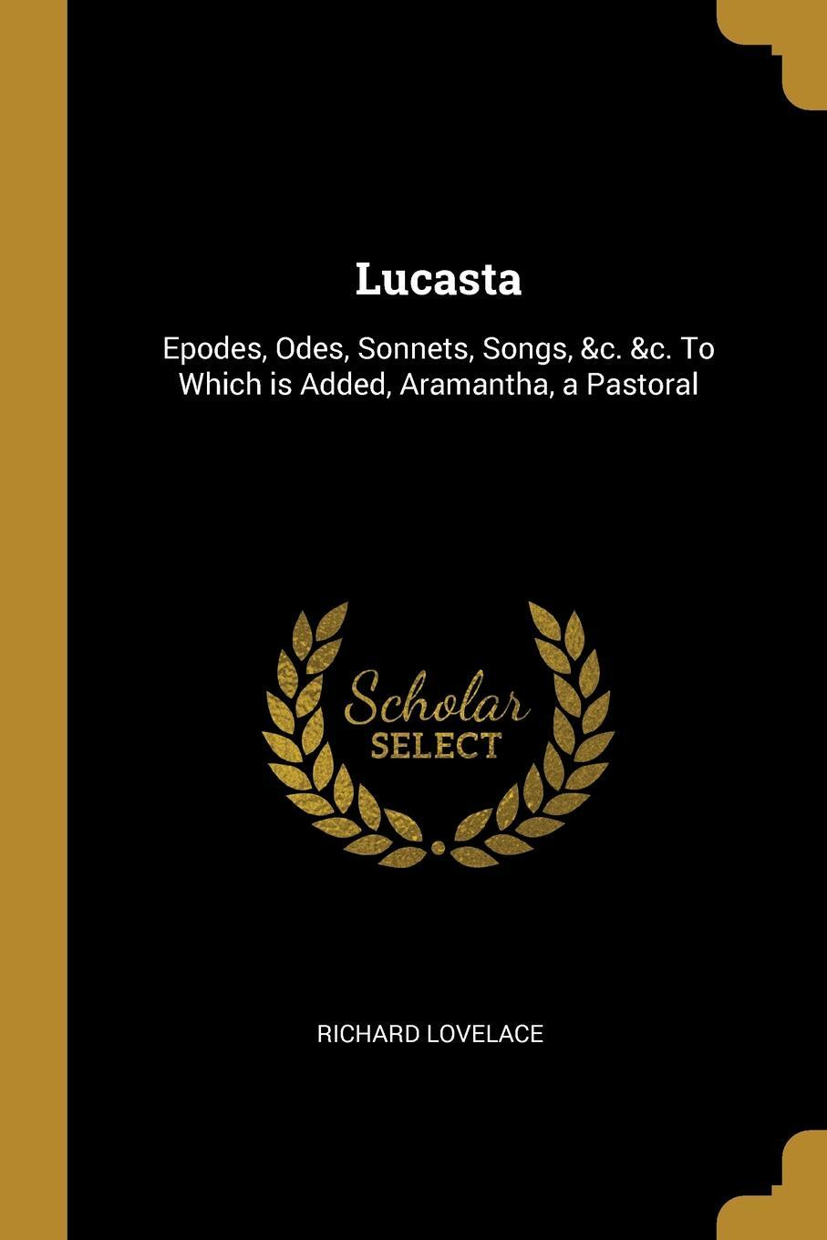 Lucasta. Epodes, Odes, Sonnets, Songs, &c. &c. To Which is Added, Aramantha, a Pastoral