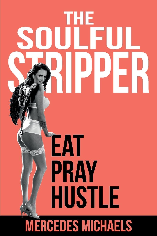 Mercedes Michaels. The Soulful Stripper. Eat Pray Hustle