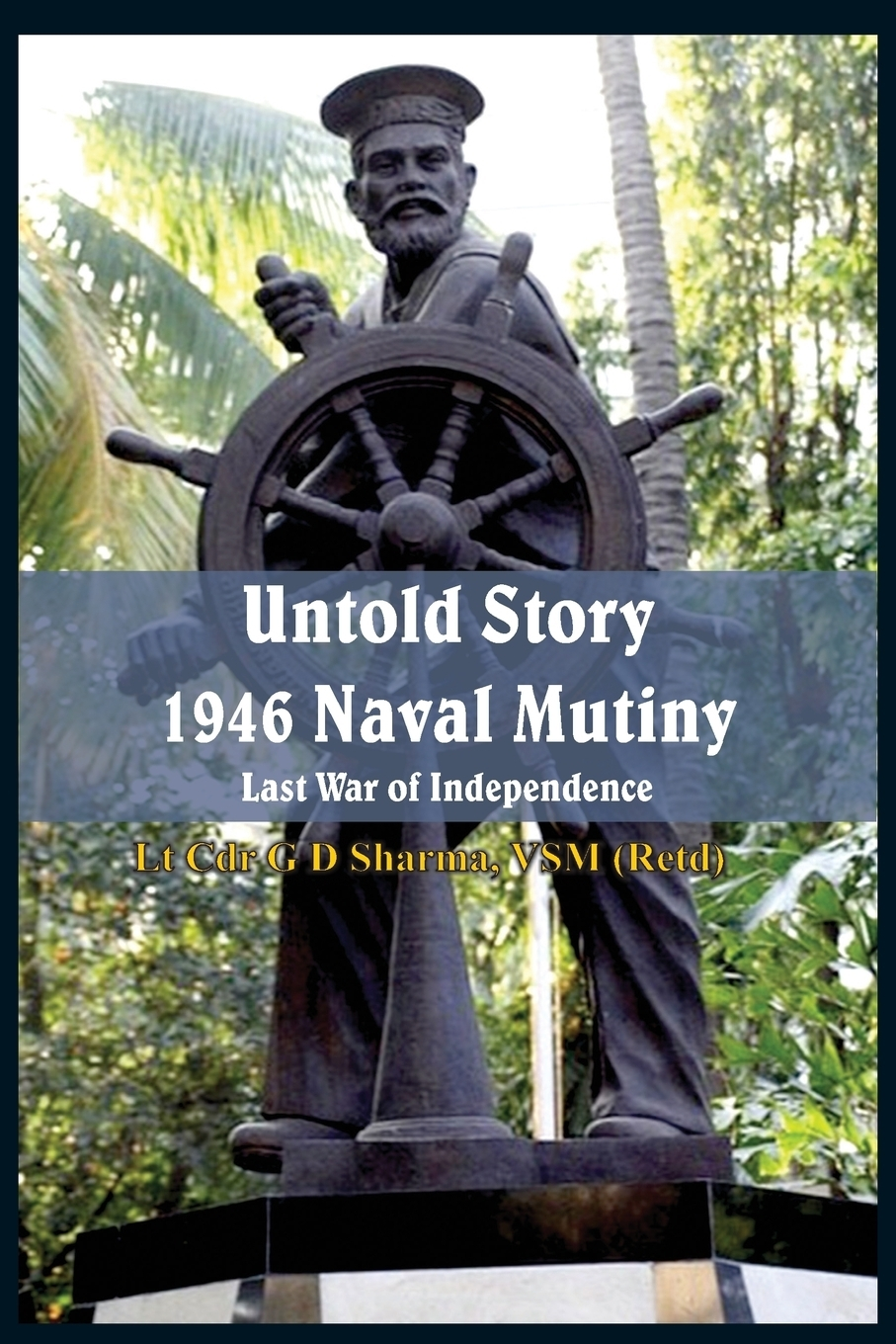 G D Sharma. Untold Story 1946 Naval Mutiny. Last War of Independence