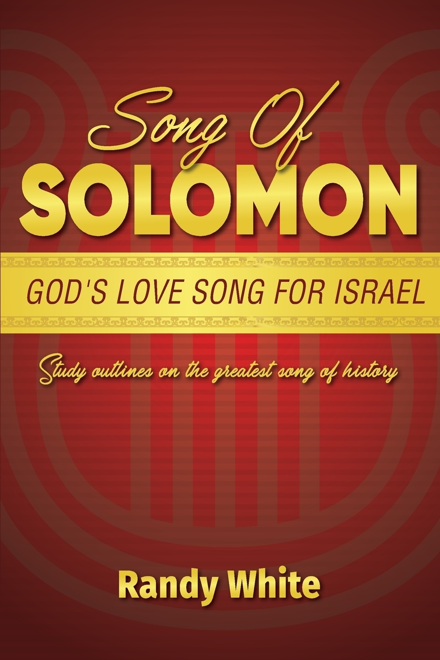 Randy White Song of Solomon. God's Love Song for Israel: Study Outlines on the Greatest Song of History