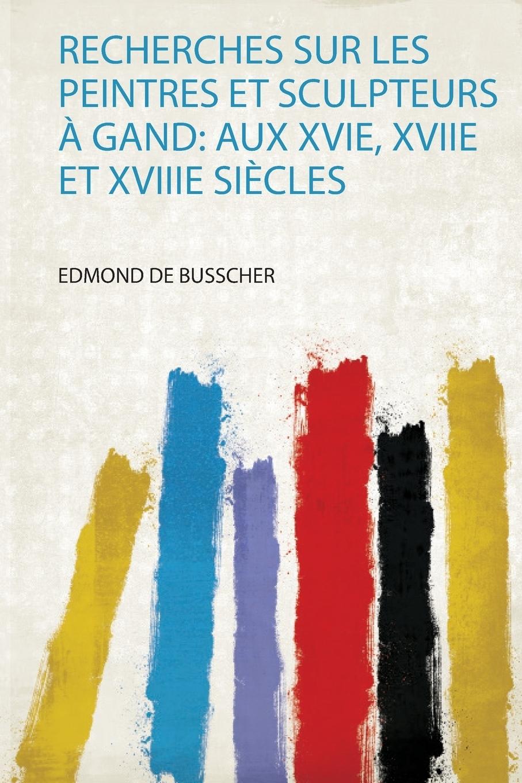 Recherches Sur Les Peintres Et Sculpteurs A Gand. Aux Xvie, Xviie Et Xviiie Siecles glafira abrikosova l hysterie aux xviie et xviiie siecles etude historique
