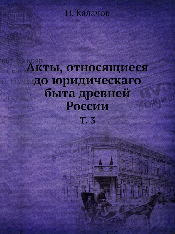Н. Калачов Акты, относящиеся до юридическаго быта древней России. Том 3