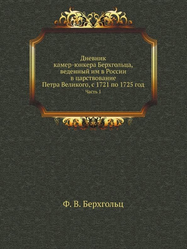 Ф. В. Берхгольц Дневник камер-юнкера Берхгольца, веденный им в России в царствование Петра Великого, с 1721 по 1725 год. Часть 1