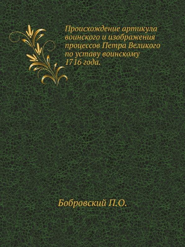П. О. Бобровский Происхождение артикула воинского и изображения процессов Петра Великого по уставу воинскому 1716 года