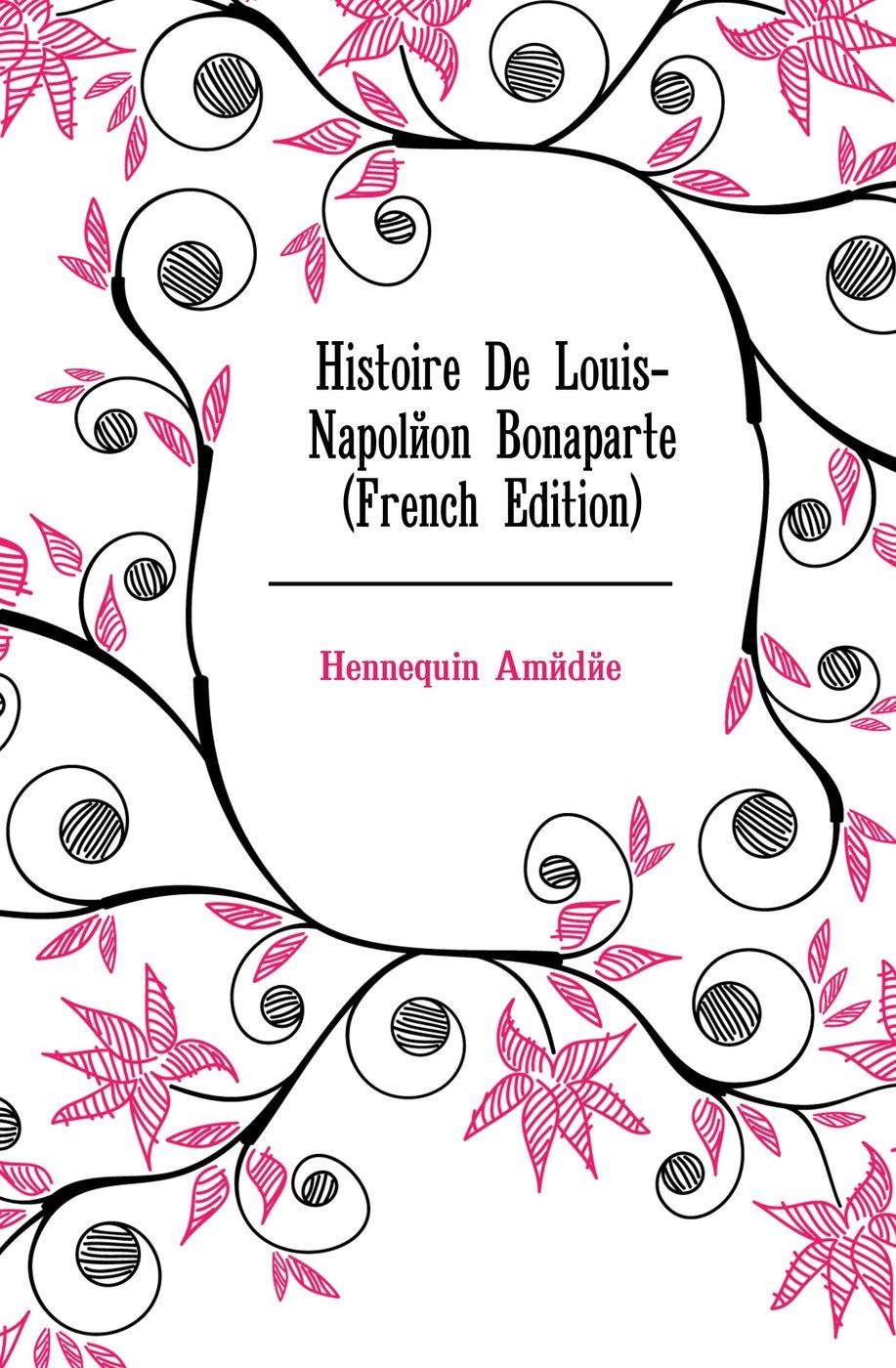 Hennequin Amédée Histoire De Louis-Napoleon Bonaparte (French Edition) oeuvres de napoleon bonaparte volume 3 french edition
