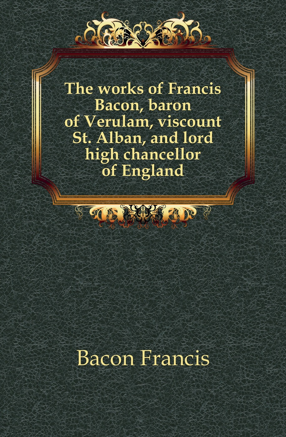 Фрэнсис Бэкон The works of Francis Bacon, baron of Verulam, viscount St. Alban, and lord high chancellor of England фрэнсис бэкон the works of francis bacon volume 11