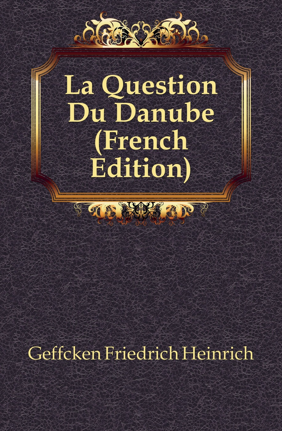 Geffcken Friedrich Heinrich La Question Du Danube (French Edition) geffcken friedrich heinrich leon xiii devant l allemagne french edition