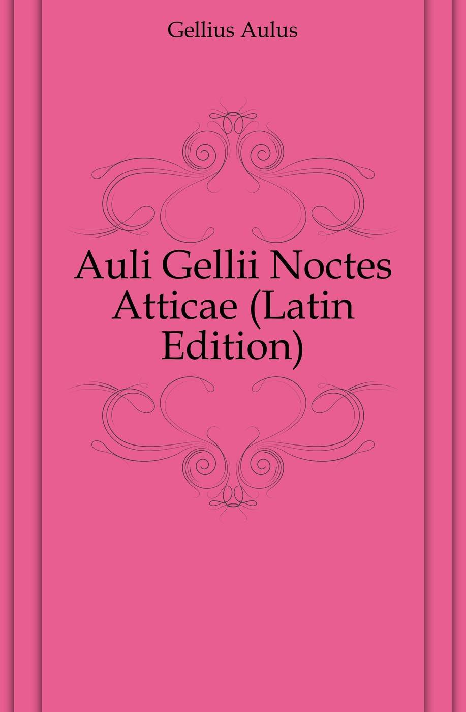 Gellius Aulus Auli Gellii Noctes Atticae (Latin Edition) aulus gellius a gellii noctivm atticarvm libri xx volume 79 latin edition