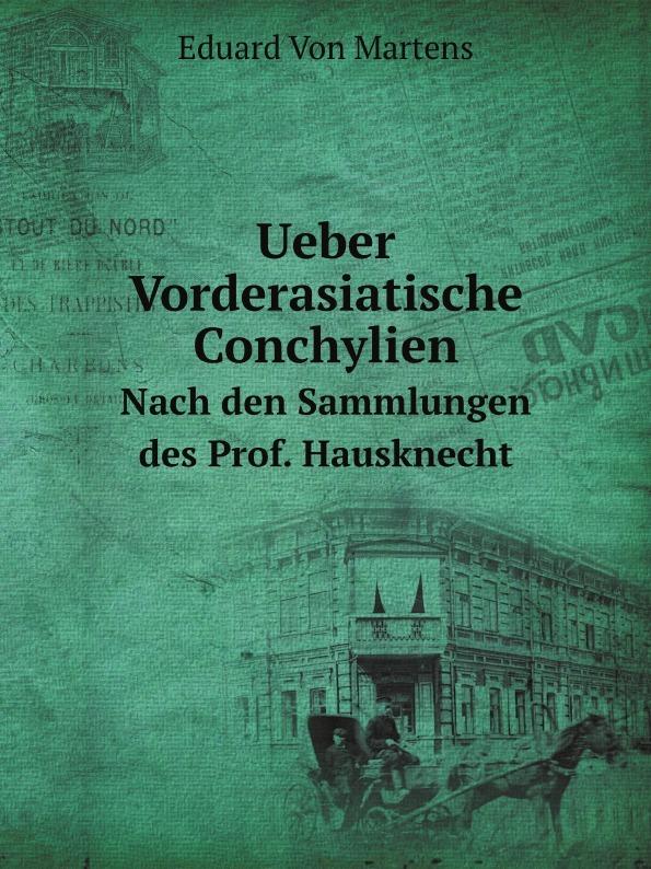 E. von Martens Ueber Vorderasiatische Conchylien. Nach den Sammlungen des Prof. Hausknecht c e lischke japanische meeres conchylien