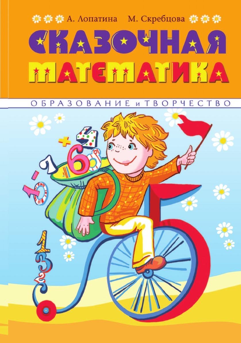 Александра Лопатина, М.В. Скребцова Сказочная математика. Весёлые стихи, сказки, игры и творческие задания помогут детям полюбить Математику