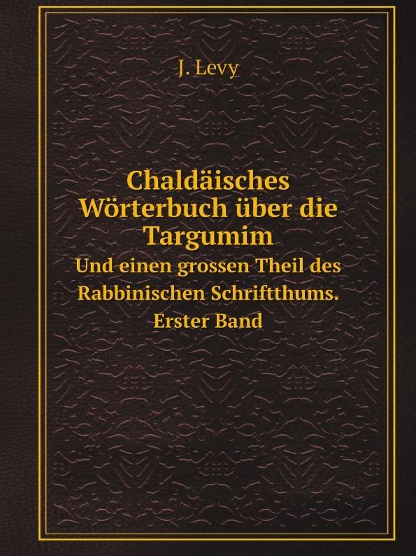 J. Levy Chaldaisches Worterbuch uber die Targumim. Und einen grossen Theil des Rabbinischen Schriftthums. Erster Band oskar schade altdeutsches worterbuch erster band