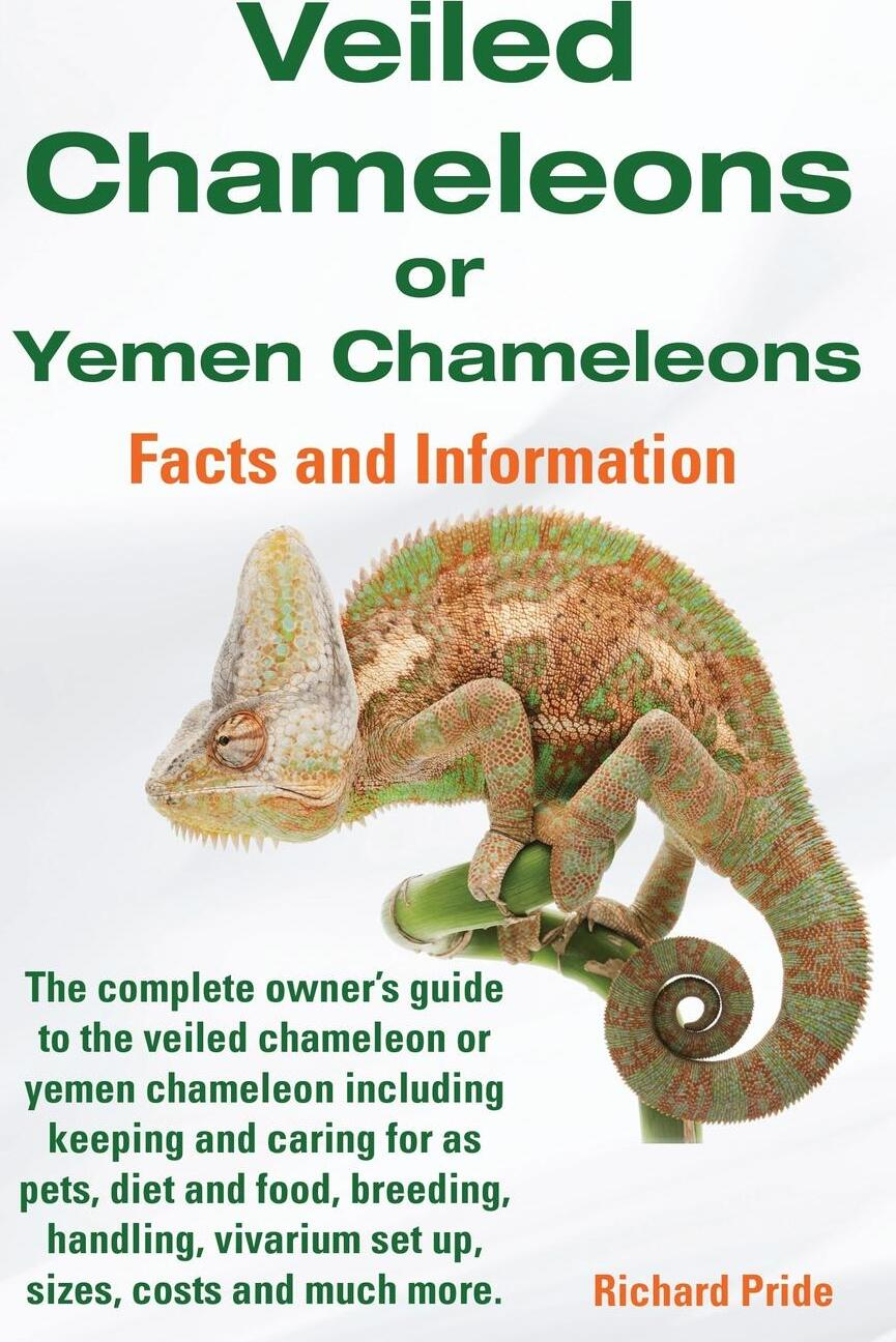 Veiled Chameleons or Yemen Chameleons Complete Owner`s Guide Including Facts and Information on Caring for as Pets, Breeding, Diet, Food, Vivarium Set. Richard Pride