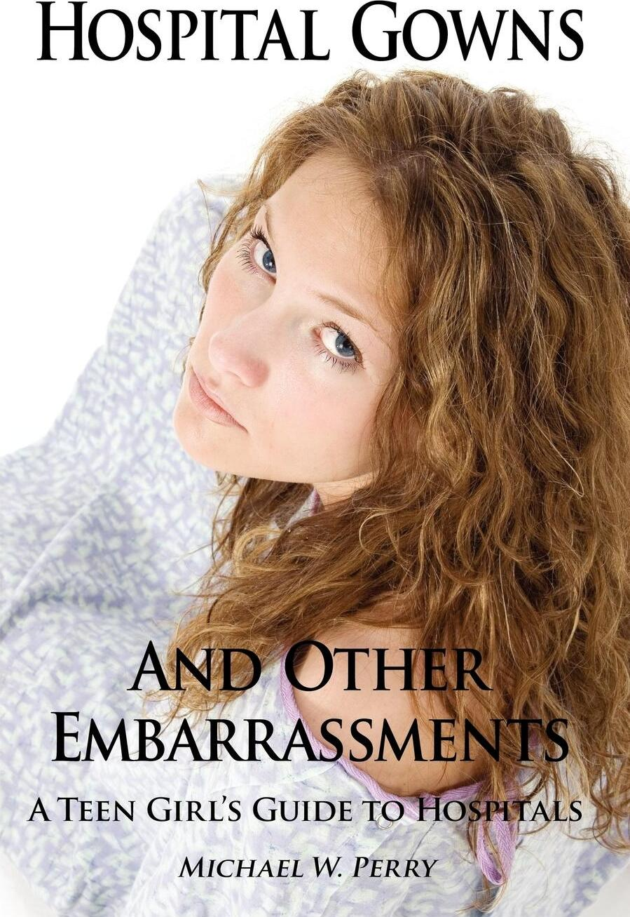 Hospital Gowns and Other Embarrassments. A Teen Girl`s Guide to Hospitals. Michael W. Perry