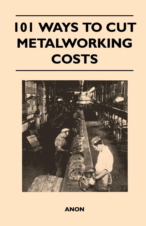Книга 101 Ways to Cut Metalworking Costs. Anon
