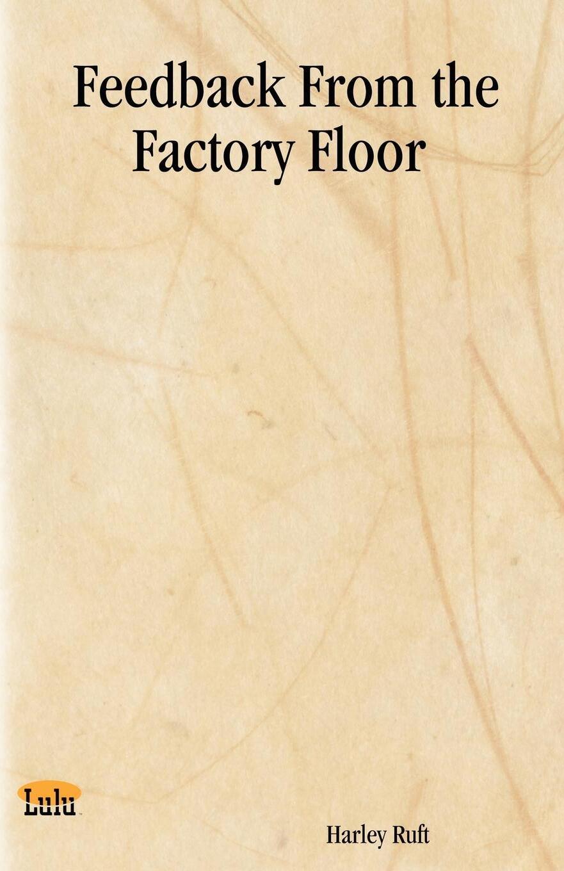 Harley Ruft. Feedback from the Factory Floor