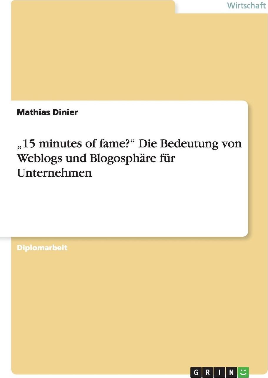 """Mathias Dinier. .15 minutes of fame?"""" Die Bedeutung von Weblogs und Blogosphare fur Unternehmen"""