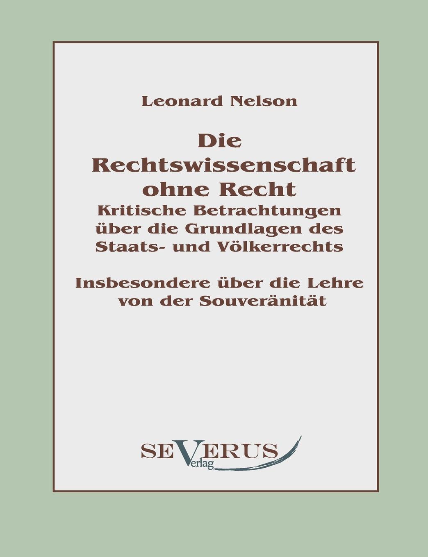 Die Rechtswissenschaft ohne Recht. Kritische Betrachtungen uber die Grundlagen des Staats- und Volkerrechts. Leonard Nelson
