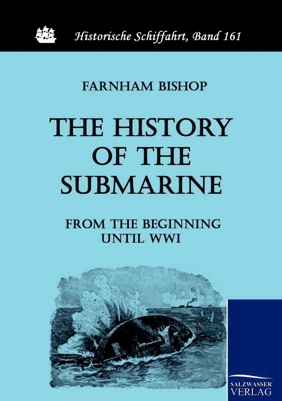 The History of the Submarine from the Beginning until WWI. Farnham Bishop