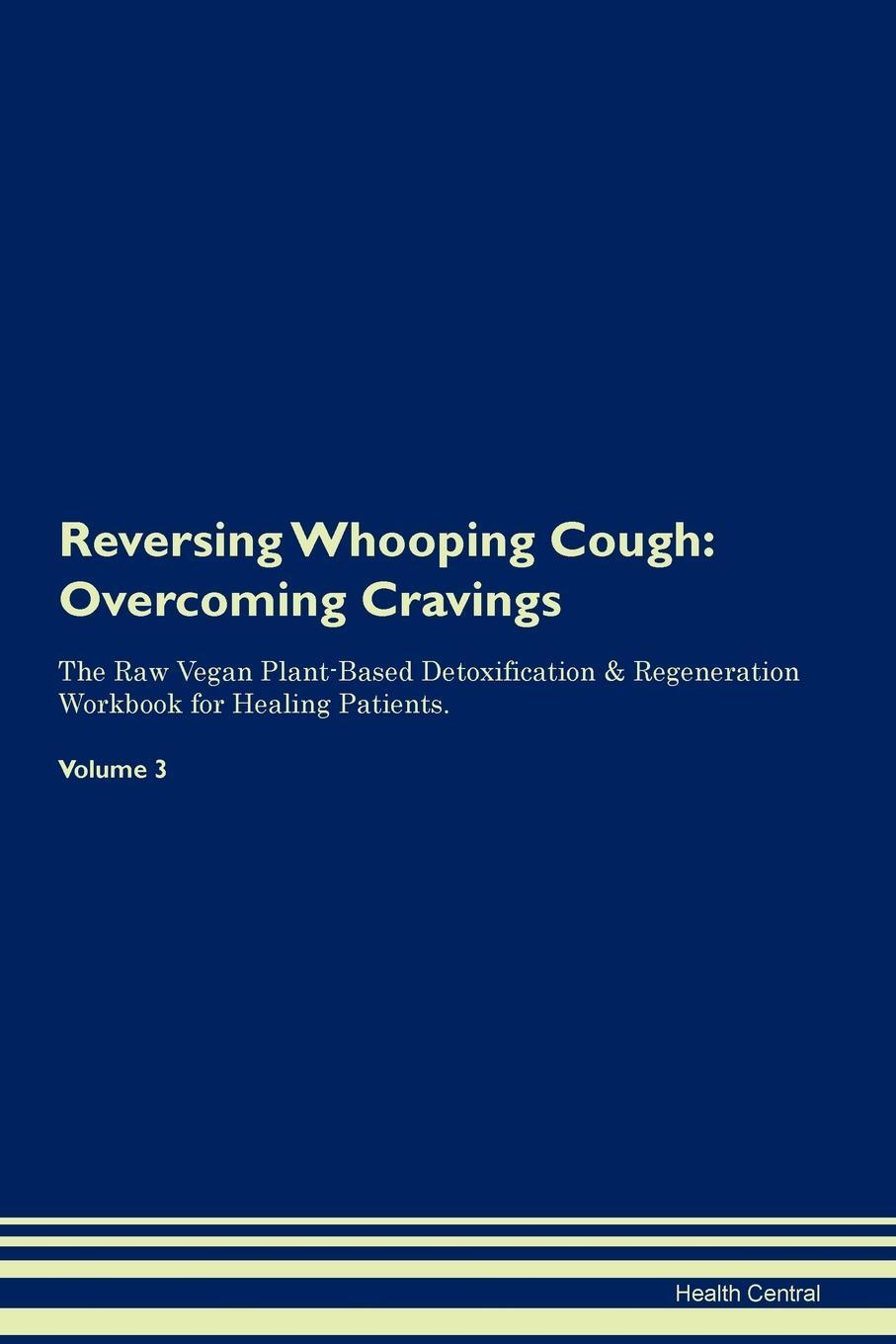 Reversing Whooping Cough. Overcoming Cravings The Raw Vegan Plant-Based Detoxification & Regeneration Workbook for Healing Patients. Volume 3