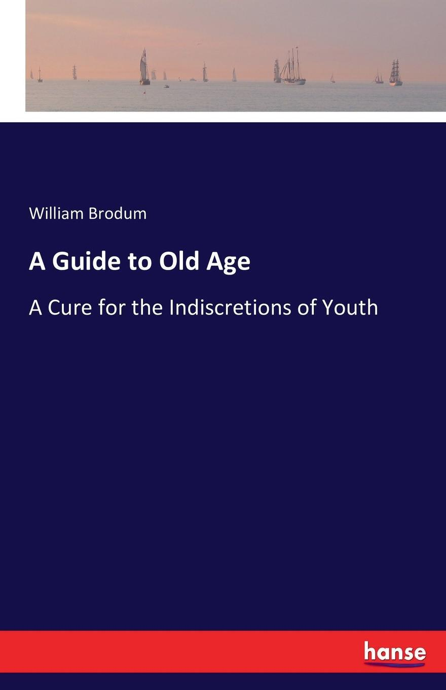 A Guide to Old Age. William Brodum