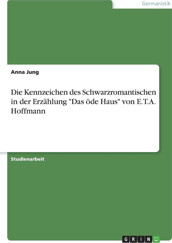 Die Kennzeichen des Schwarzromantischen in der Erzahlung `Das ode Haus` von E.T.A. Hoffmann. Anna Jung