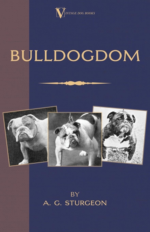 Bulldogdom (A Vintage Dog Books Bulldog Classic - Bulldogs). A.G. Sturgeon