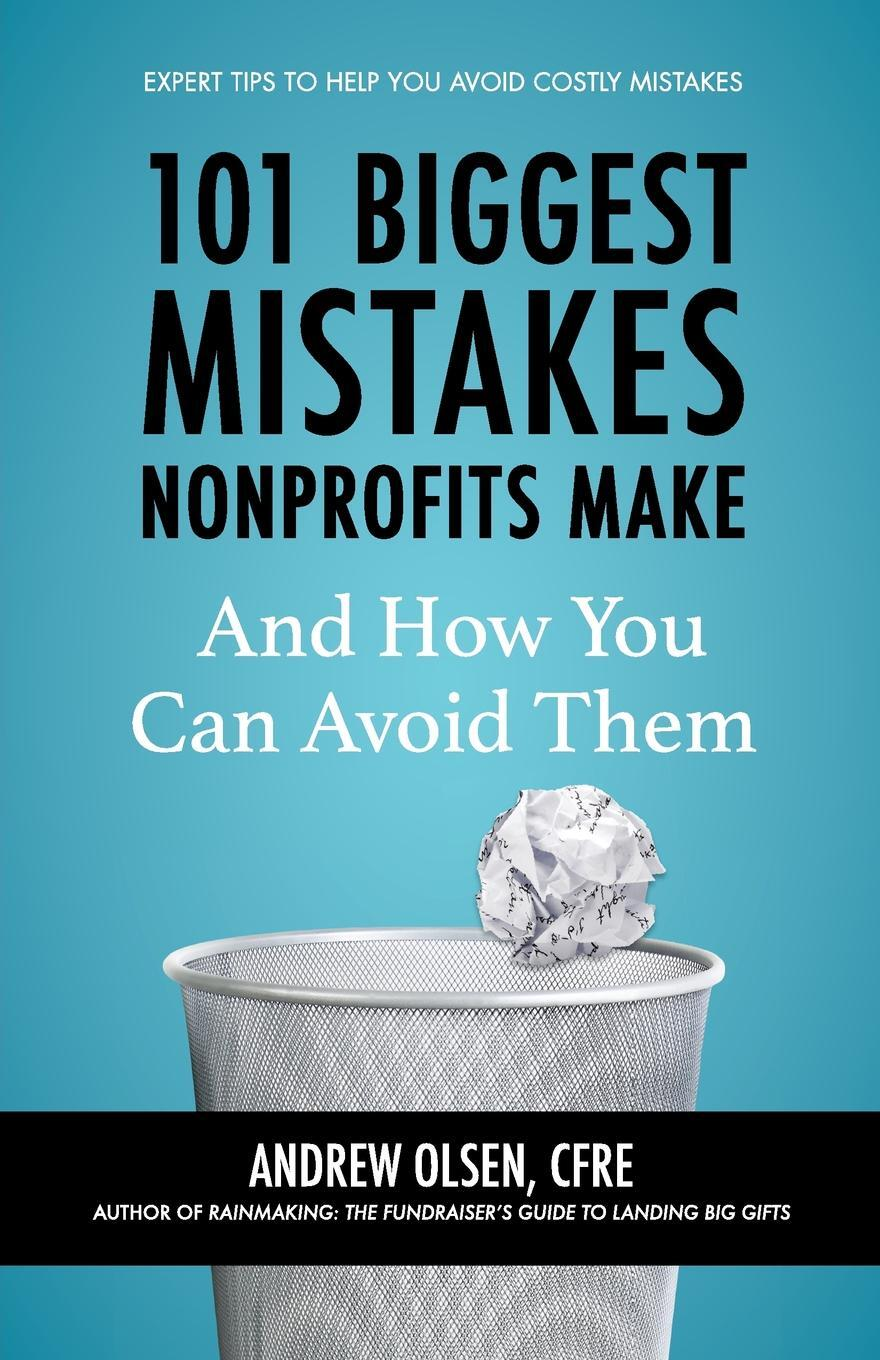 CFRE Andrew Olsen. 101 Biggest Mistakes Nonprofits Make and How You Can Avoid Them
