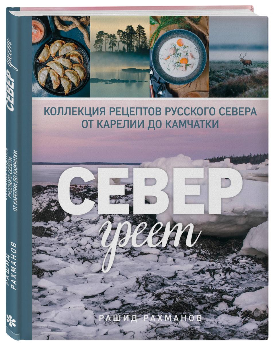 Север греет. Коллекция рецептов Русского Севера от Карелии до Камчатки | Рахманов Рашид  #1
