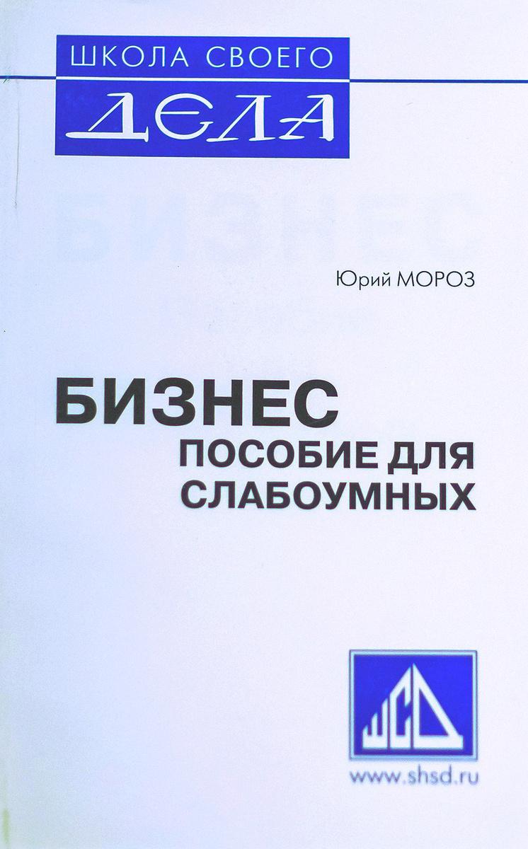 Бизнес пособие для слабоумных | Мороз Юрий Леонидович #1