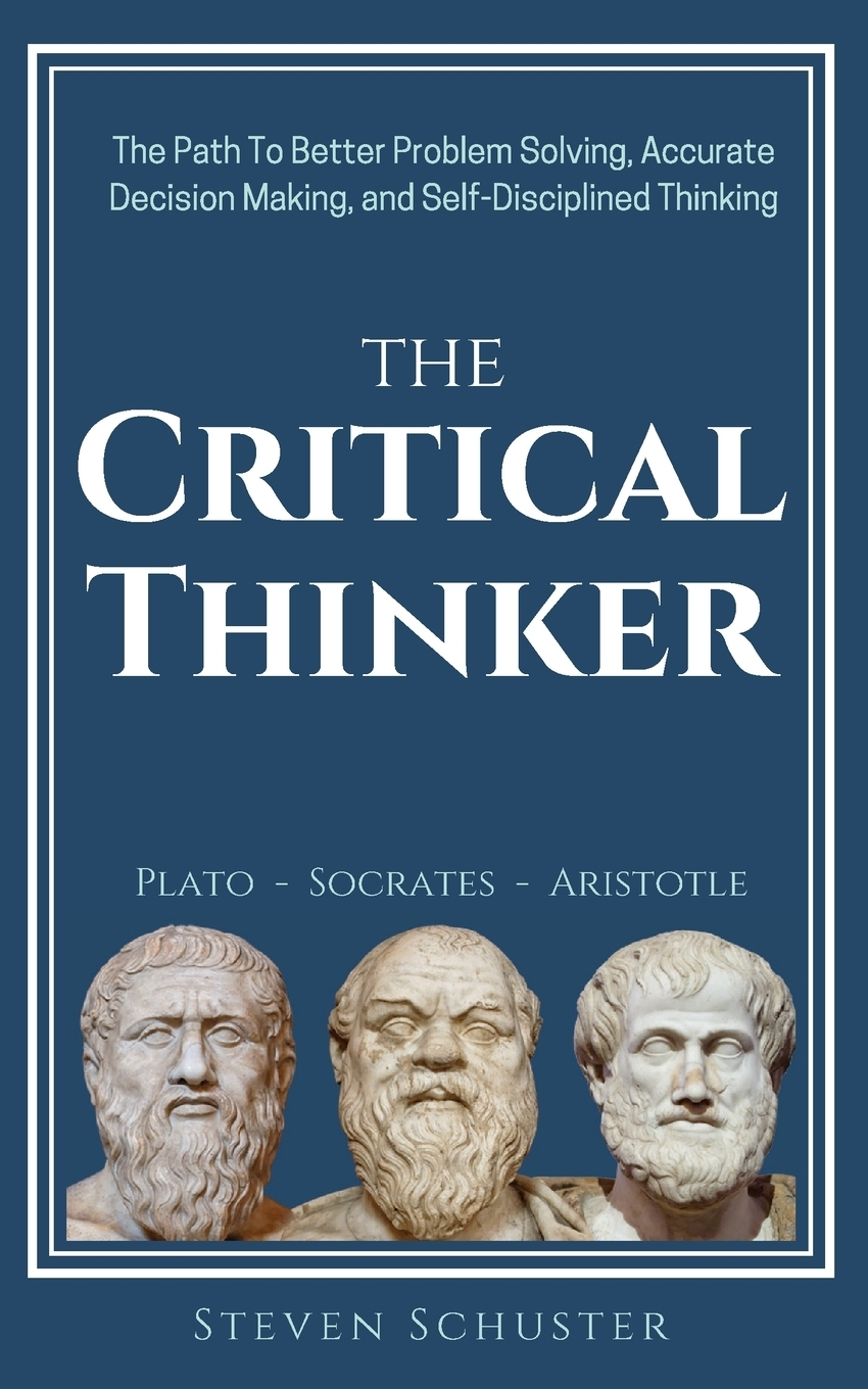 Steven Schuster The Critical Thinker. The Path To Better Problem Solving, Accurate Decision Making, and Self-Disciplined Thinking david hunter a a practical guide to critical thinking deciding what to do and believe