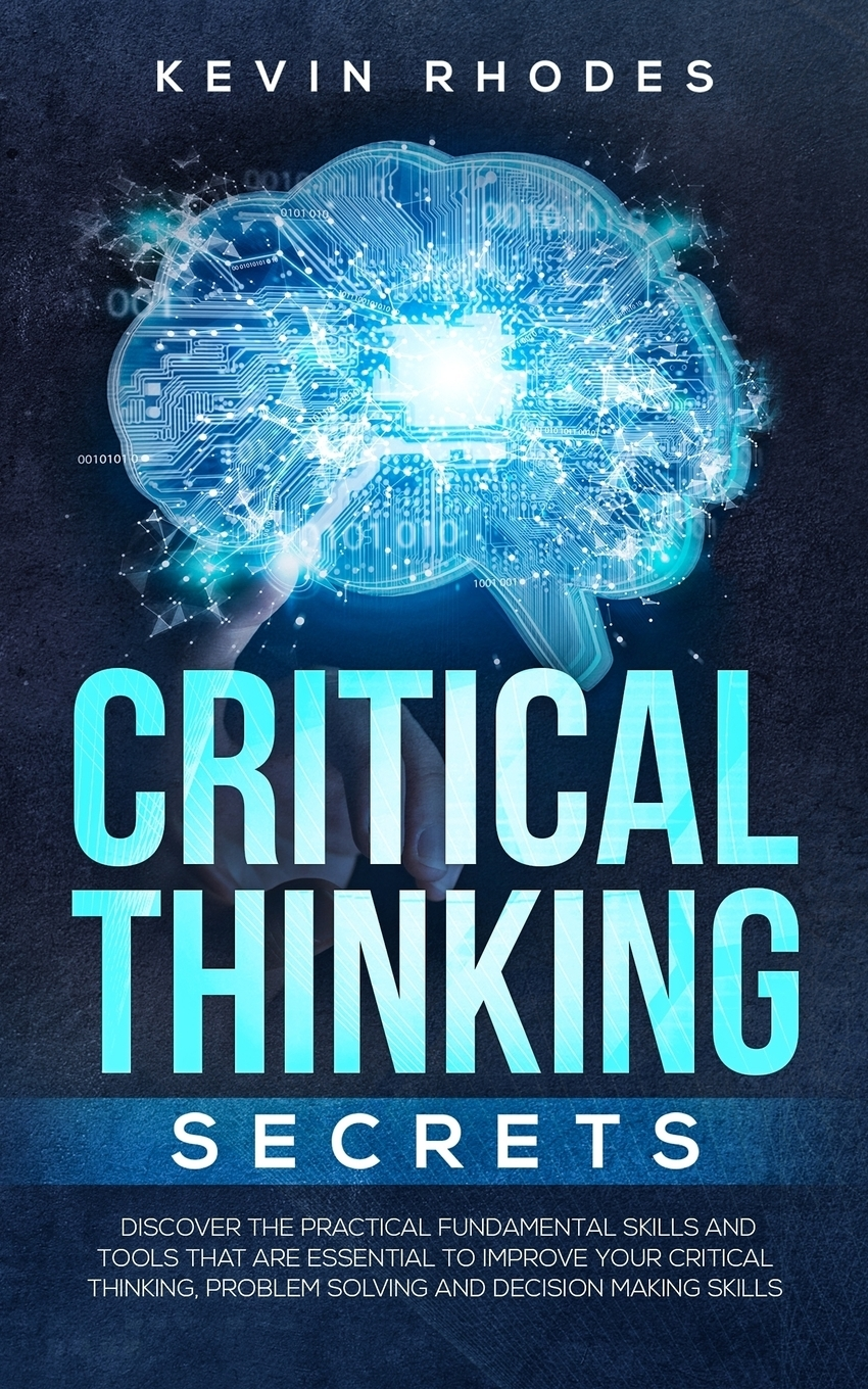 Kevin Rhodes Critical Thinking Secrets. Discover the Practical Fundamental Skills and Tools That are Essential to Improve Your Critical Thinking, Problem Solving and Decision Making Skills david hunter a a practical guide to critical thinking deciding what to do and believe