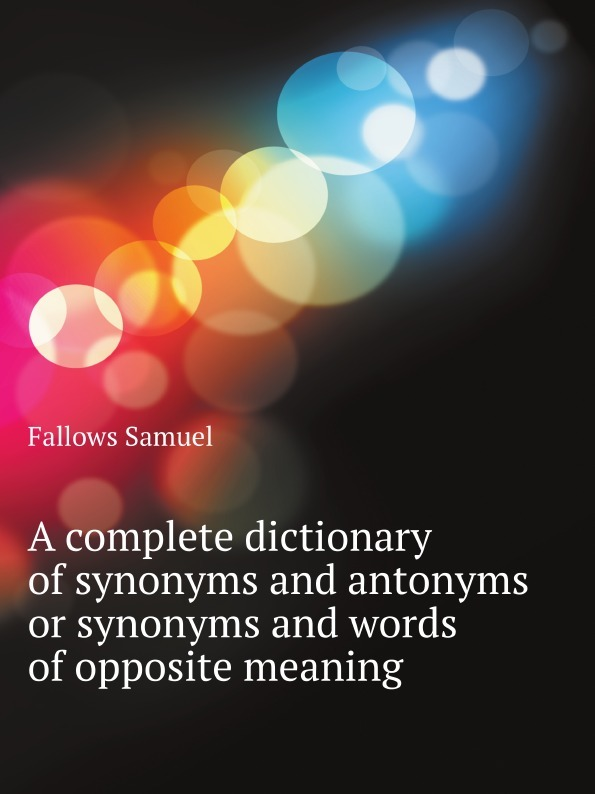 S. Fallows A complete dictionary of synonyms and antonyms or synonyms and words of opposite meaning цены онлайн