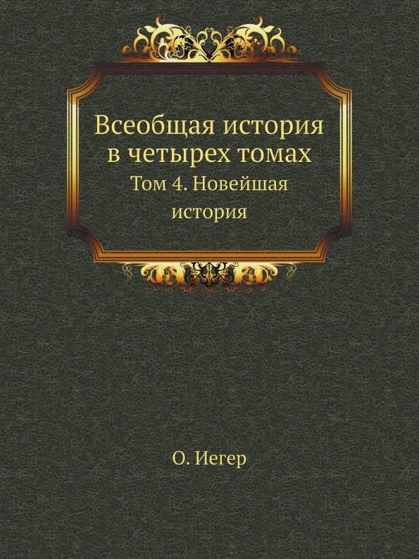 О. Иегер Всеобщая история в четырех томах. Том 4. Новейшая история