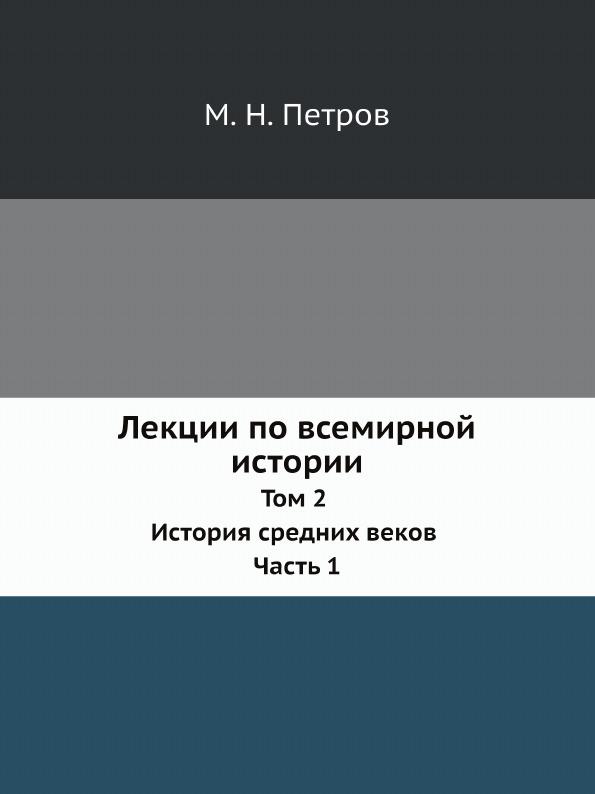 М. Н. Петров Лекции по всемирной истории. Том 2 История средних веков Часть 1