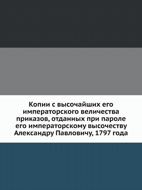 Коллектив авторов Копии с высочайших его императорского величества приказов, отданных при пароле его императорскому высочеству Александру Павловичу, 1797 года