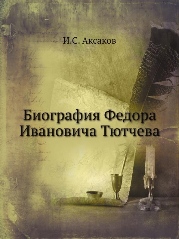 И.С. Аксаков Биография Федора Ивановича Тютчева
