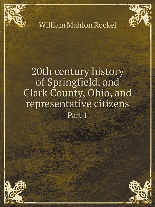 William Mahlon Rockel 20th century history of Springfield, and Clark County, Ohio, and representative citizens. Part 1