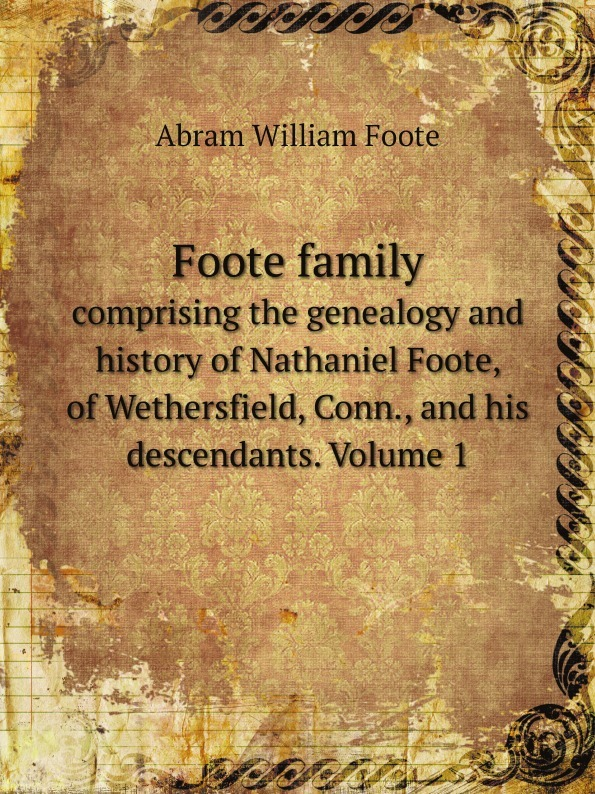 Abram William Foote Foote family. comprising the genealogy and history of Nathaniel Foote, of Wethersfield, Conn., and his descendants. Volume 1 william b 1867 brown family history of jeremiah fenton 1764 1841 of adams county ohio and his descendants