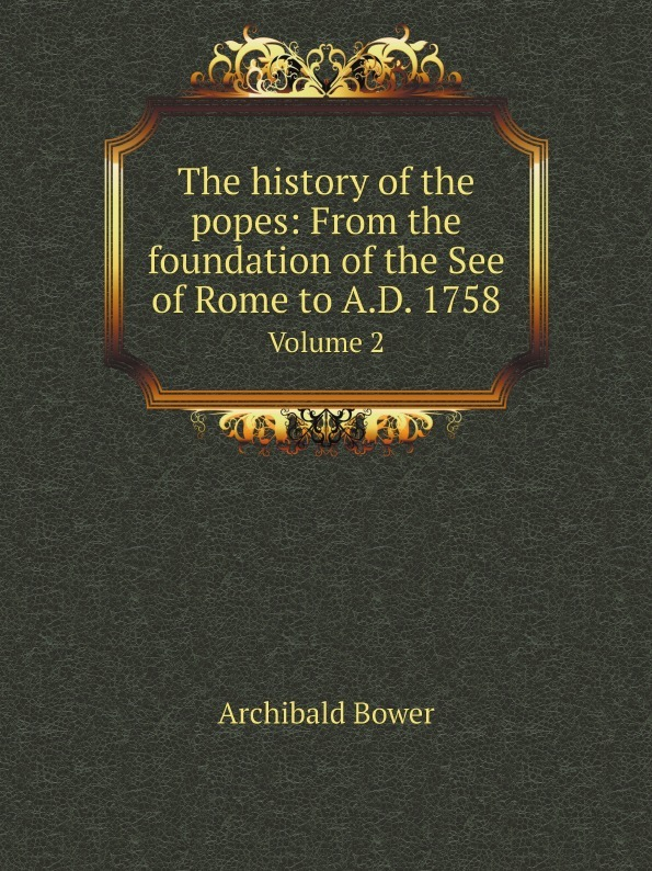 Archibald Bower The history of the popes: From the foundation of the See of Rome to A.D. 1758. Volume 2 archibald bower the history of the popes vol 6
