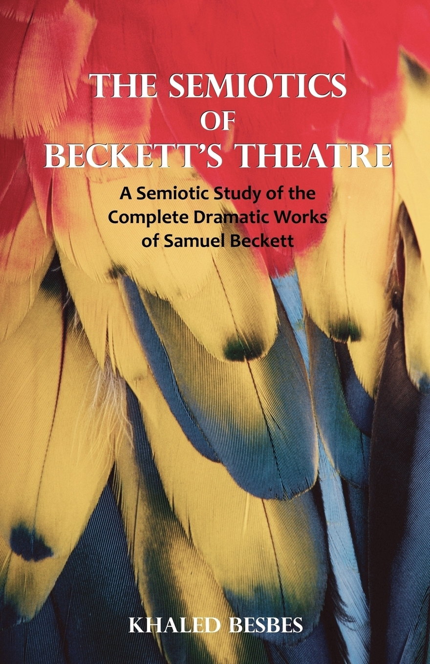 The Semiotics of Beckett`s Theatre. A Semiotic Study of the Complete Dramatic Works of Samuel Beckett. Khaled Besbes